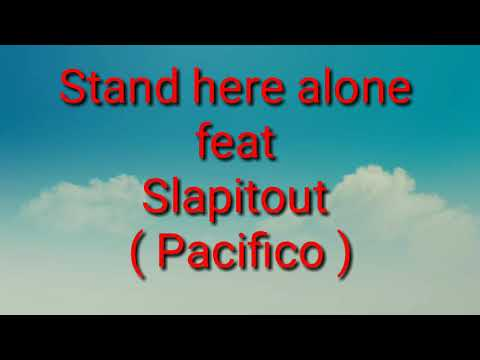 Stand Here Alone Feat Slapitout ( Pacifico ) Lyric