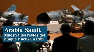 Arabia Saudí presenta los restos de los drones y misiles usados en los ataques y acusa a Irán