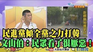 【精彩】民進黨傾全黨之力打韓 文山伯:民眾看了很厭惡!