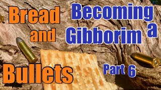 Becoming a GIBBORIM Part 6: Bread and Bullets