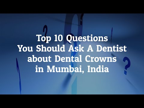 What Are The Top 10 Questions You Should Ask A Dentist Before Going For Dental Crowns In Mumbai, India?