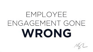 Employee Engagement Gone Wrong