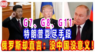 G7、G8、G11,特朗普耍尽手段,俄罗斯却直言:没中国没意义!