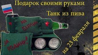 Что подарить на 23 февраля? Пивной танк. Подарок своими руками. Танк из пива.