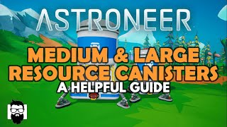 Astroneer - THE MEDIUM & LARGE RESOURCE CANISTERS - A HELPFUL GUIDE