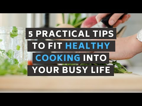 5 Practical Tips To Fit Healthy Cooking Into Your Busy Life