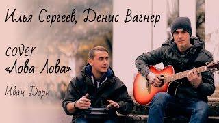 """Кавер Иван Дорн """"Лова  Лова"""" исполняет Илья Сергеев, Денис Вагнер"""