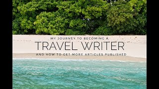 Becoming a TRAVEL WRITER and how to get MORE ARTICLES published