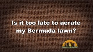 Q&A – Is it too late to aerate my Bermuda Lawn?