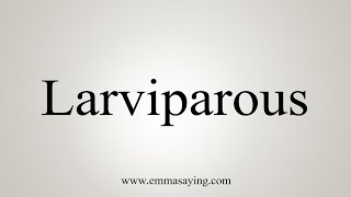 How To Say Larviparous