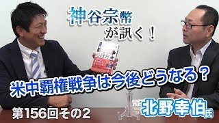 第156回② 北野幸伯氏:敗戦国日本の発言力が高まる?米中覇権戦争は今後どうなるのか