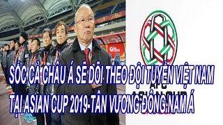 Sốc Cả Châu Á Sẽ Dõi Theo Đội Tuyển Việt Nam Tại Asian Cup 2019
