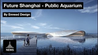 Future Shanghai - Public Aquarium By Ennead Architects