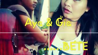 BETE BY IpankDewiq Cover By AYA AND GIA...