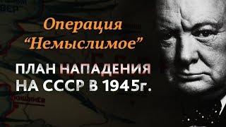 ОПЕРАЦИЯ «НЕМЫСЛИМОЕ» план нападения союзников на СССР в 1945 году