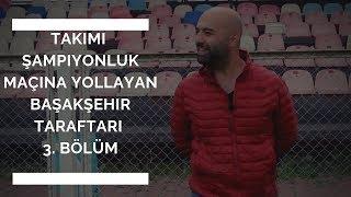 3. BÖLÜM   Takımı Şampiyonluk Maçına Yollayan Başakşehir Taraftarı