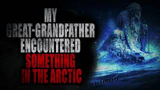 """""""My Great Grandfather Encountered Something in the Arctic""""   Creepypasta Storytime"""