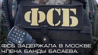 ФСБ задержала в Москве члена банды Басаева.