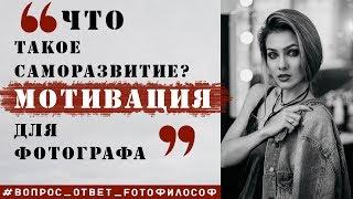 МОТИВАЦИЯ и САМОРАЗВИТИЕ фотографа #Вопрос_Ответ_FOTOфилософ