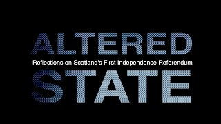 ALTERED STATE 1of2 - Reflections on Scotland's First Independence Referendum