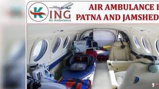 Book Most Reliable and Finest Air Ambulance in Patna and Jamshedpur by King