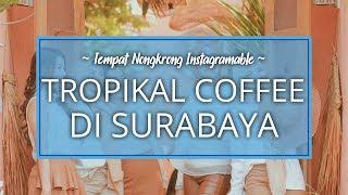Tempat Nongkrong Hits Tropikal Coffee di Surabaya, Rekomendasi untuk Traveler
