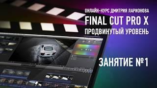 Apple Final Cut Pro X. Продвинутый уровень. Занятие №1. Дмитрий Ларионов