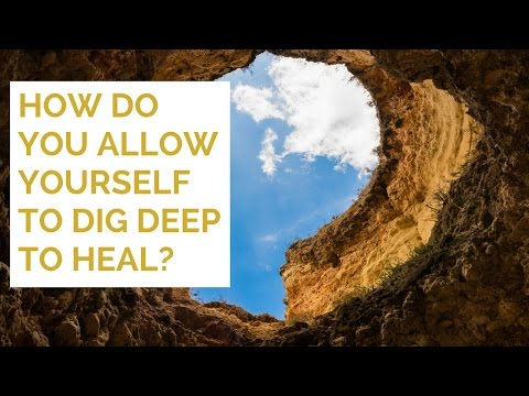 How do you allow yourself to dig deep to heal?