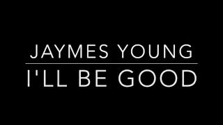 I'll Be Good  Jaymes Young [Lyrics]