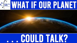 If the Planet Talked - What Would It Say?