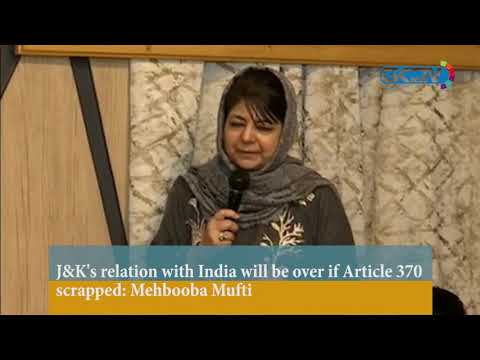 J&K's relation with India will be over if Article 370 scrapped: Mehbooba Mufti