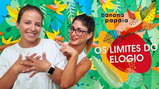 banana-papaia #14 🍌Os limites do elogio