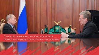 Путин рассчитывает, что Счетная палата окажет поддержку в реализации нацпроектов