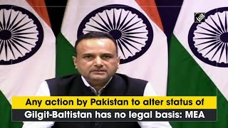 Any action by Pakistan to alter status of Gilgit-Baltistan has no legal basis: MEA - Download this Video in MP3, M4A, WEBM, MP4, 3GP