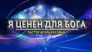 Проповедь  - Я ценен для Бога - Игорь Косован