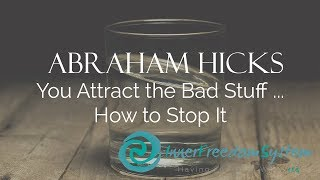 Abraham Hicks   You Attract The Bad Stuff And How To Stop It