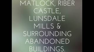 MATLOCK, RIBER CASTLE, LUNSDALE MILLS & SURROUNDING ABANDONED BUILDINGS.