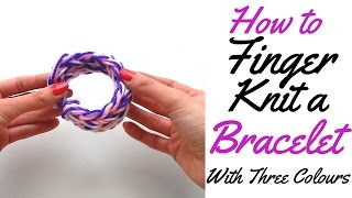 HOW TO FINGER KNIT A BRACELET WITH THREE COLOURS- FULL TUTORIAL