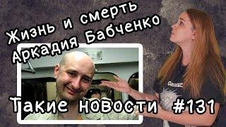 Жизнь и смерть Аркадия Бабченко. Такие новости №131