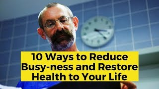 View the video 10 Ways to Reduce Busy-ness and Restore Health to Your Life