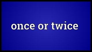 Once Or Twice Meaning