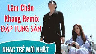 Lâm Chấn Khang Remix 2017  - Những Ca Khúc Nhạc Trẻ Gây Nghiện Lâm Chấn Khang Remix 2016