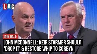 Keir Starmer should 'drop it' and restore whip to Corbyn, says John McDonnell | LBC