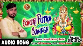 2019 का सुपरहिट गणेश भजन - GAURI PUTRA GANESH !! Anand Bihari(Santu) !! Hindi Ganesha Bhajan 2018
