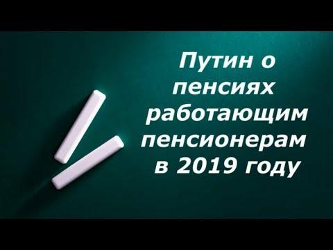 Путин о пенсияхработающим пенсионерам в 2019 году