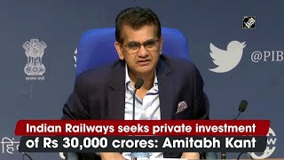 Indian Railways seeks private investment of Rs 30,000 crores: Amitabh Kant