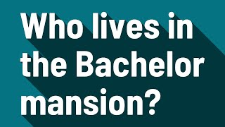 Who lives in the Bachelor mansion?