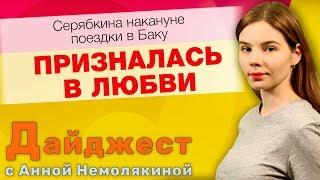 Дайджест с Анной Немолякиной: Серябкина накануне поездки в Баку призналась в любви…