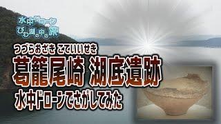 水中ドローンびわ湖の中の旅:葛籠尾崎 湖底遺跡 編