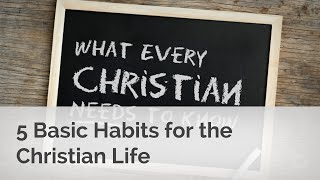 5 Basic Habits for the Christian Life